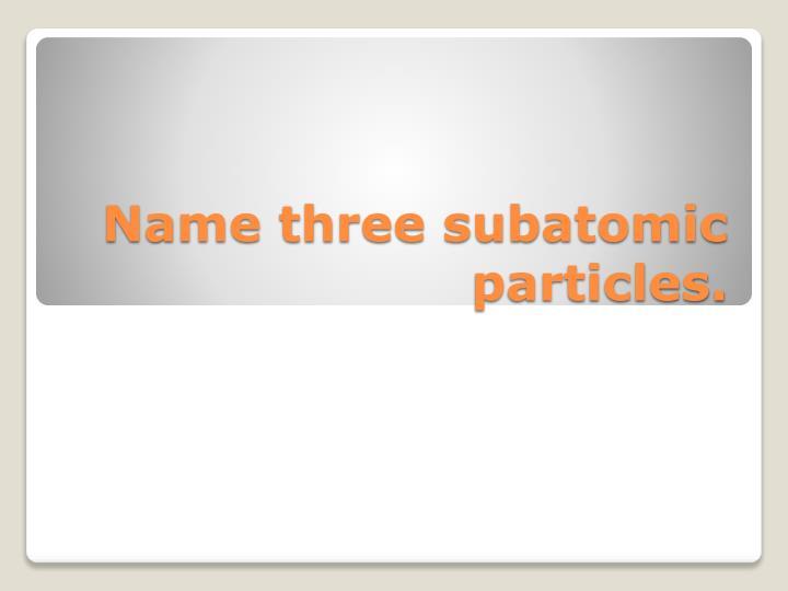 Name three subatomic particles.
