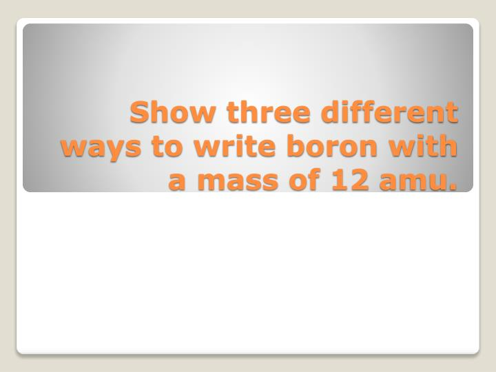 Show three different ways to write boron with a mass of 12 amu