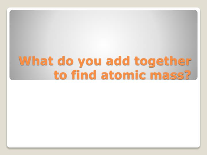 What do you add together to find atomic mass?