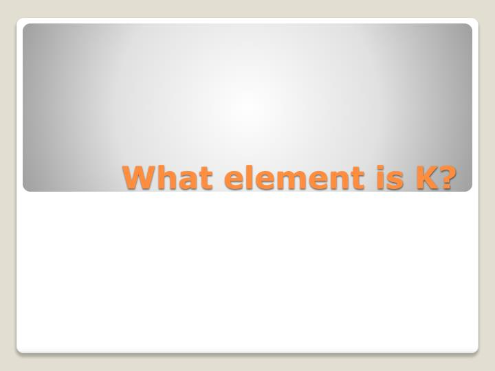What element is K?