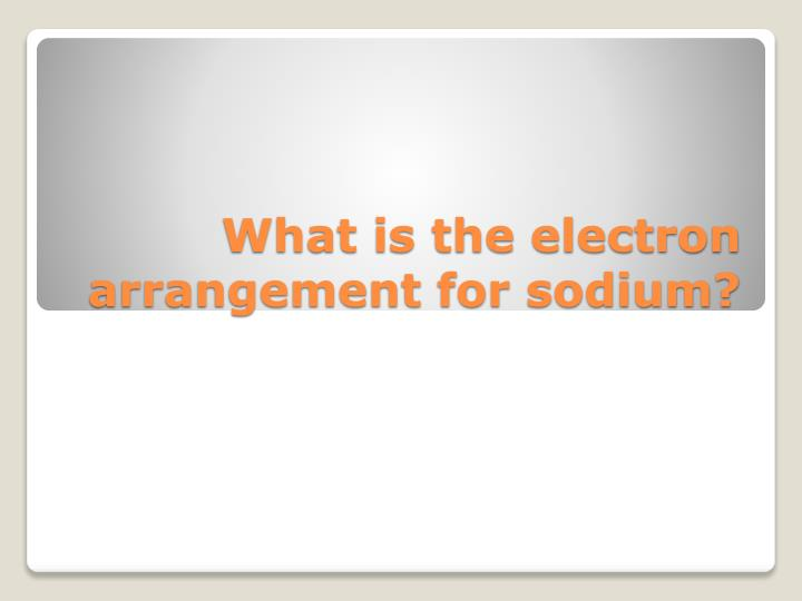 What is the electron arrangement for sodium?