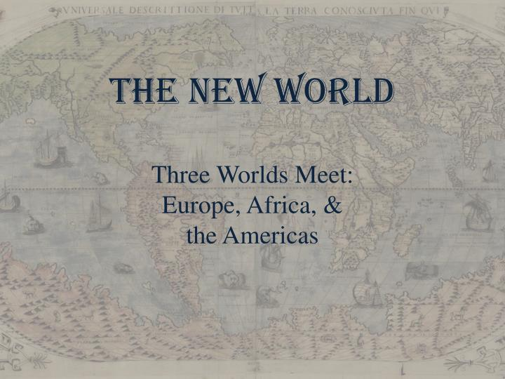 The new world t hree w orlds meet europe africa the americas