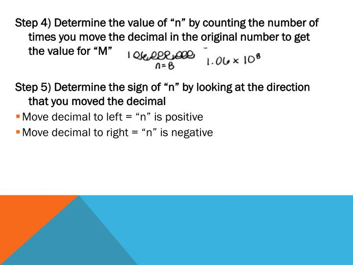 "Step 4) Determine the value of ""n"" by counting the number of times you move the decimal in the original number to get the value for ""M"""