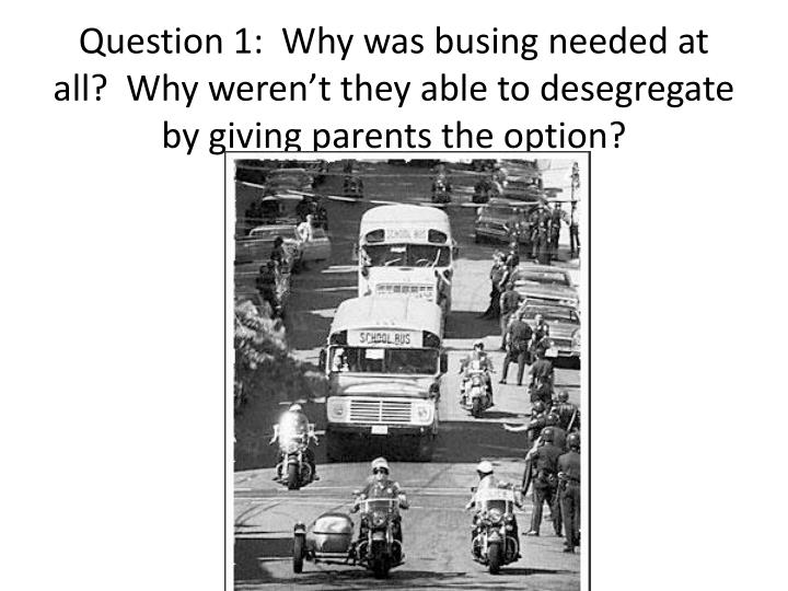 Question 1:  Why was busing needed at all?  Why weren't they able to desegregate by giving parents the option?