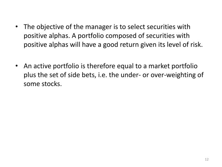 The objective of the manager is to select securities with positive alphas. A portfolio composed of securities with positive alphas will have a good return given its level of risk.