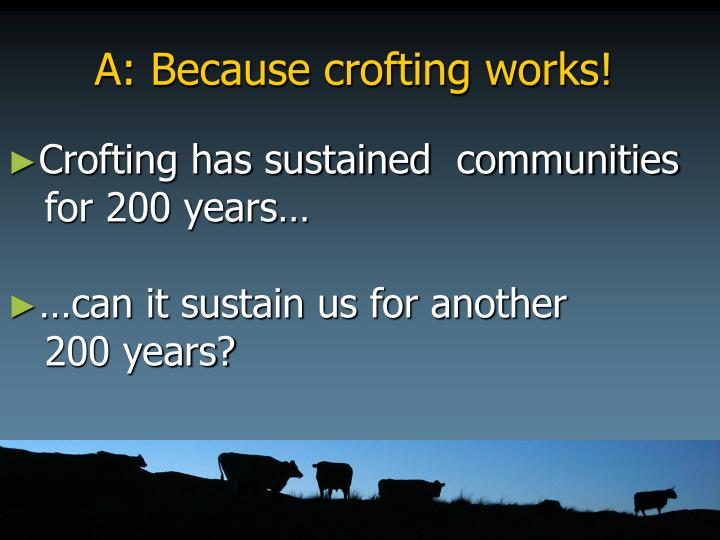 A: Because crofting works!