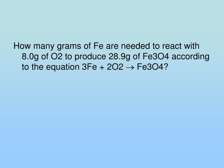 How many grams of Fe are needed to react with 8.0g of O2 to produce 28.9g of Fe3O4 according to the equation 3Fe + 2O2