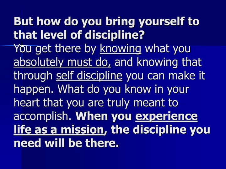 But how do you bring yourself to that level of discipline?