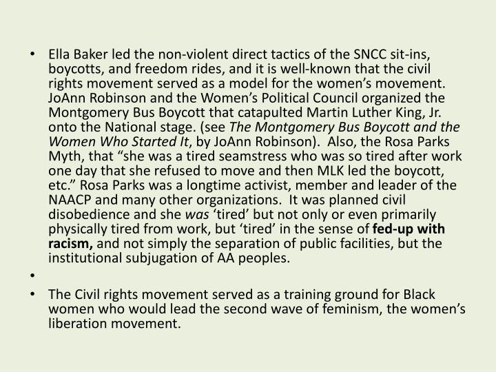 Ella Baker led the non-violent direct tactics of the SNCC sit-ins, boycotts, and freedom rides, and it is well-known that the civil rights movement served as a model for the women's movement.  JoAnn Robinson and the Women's Political Council organized the Montgomery Bus Boycott that catapulted Martin Luther King, Jr. onto the National stage. (see