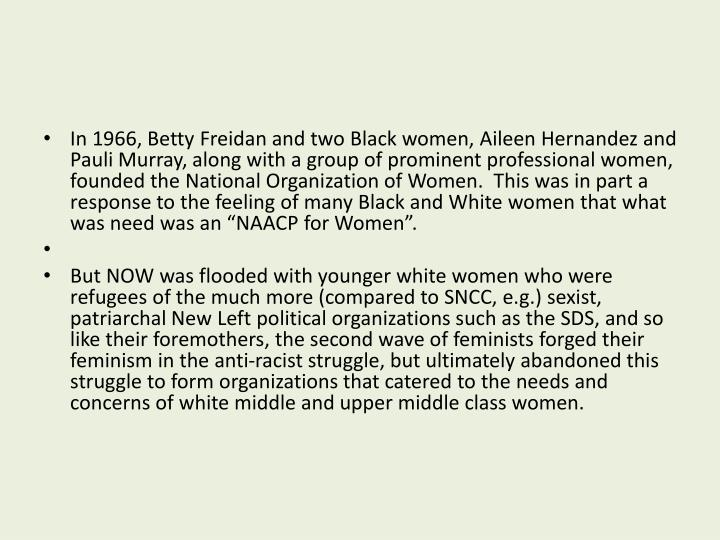 "In 1966, Betty Freidan and two Black women, Aileen Hernandez and Pauli Murray, along with a group of prominent professional women, founded the National Organization of Women.  This was in part a response to the feeling of many Black and White women that what was need was an ""NAACP for Women""."