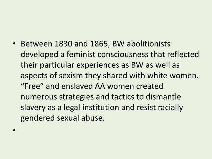 "Between 1830 and 1865, BW abolitionists developed a feminist consciousness that reflected their particular experiences as BW as well as aspects of sexism they shared with white women.  ""Free"" and enslaved AA women created numerous strategies and tactics to dismantle slavery as a legal institution and resist racially gendered sexual abuse."