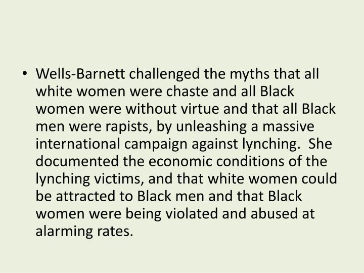 Wells-Barnett challenged the myths that all white women were chaste and all Black women were without virtue and that all Black men were rapists, by unleashing a massive international campaign against lynching.  She documented the economic conditions of the lynching victims, and that white women could be attracted to Black men and that Black women were being violated and abused at alarming rates.