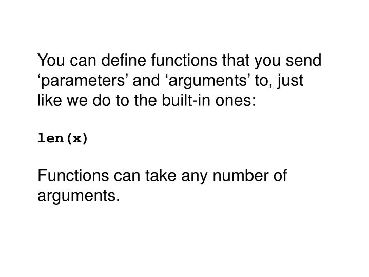 You can define functions that you send 'parameters' and 'arguments' to, just like we do to the built-in ones: