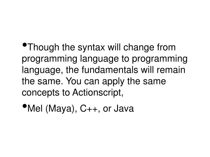 Though the syntax will change from programming language to programming language, the fundamentals will remain the same. You can apply the same concepts to Actionscript,