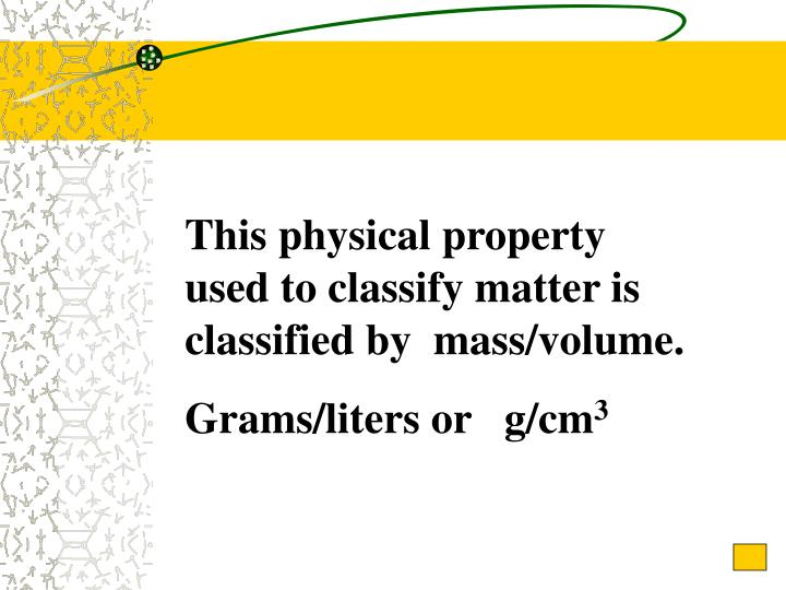 This physical property used to classify matter is classified by  mass/volume.