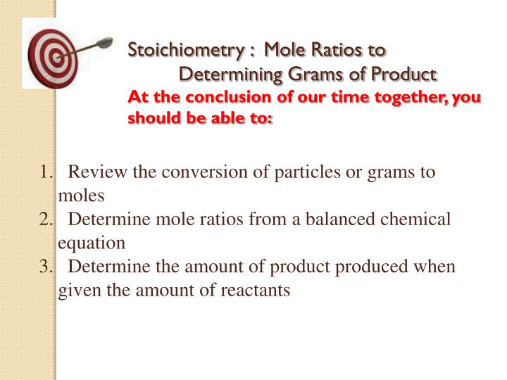 Stoichiometry :  Mole Ratios to 	Determining Grams of Product