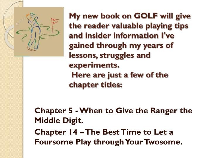 My new book on GOLF will give the reader valuable playing tips and insider information I've gained through my years of lessons, struggles and experiments.