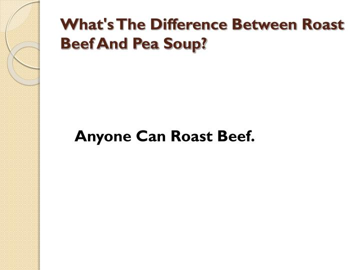 What s the difference between roast beef and pea soup