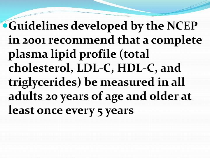 Guidelines developed by the NCEP in 2001 recommend that a complete plasma lipid profile (total cholesterol, LDL-C, HDL-C, and triglycerides) be measured in all adults 20 years of age and older at least once every 5 years