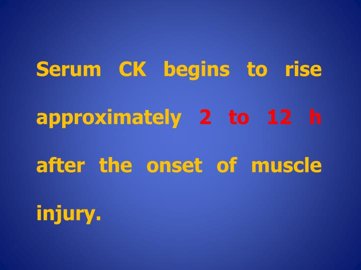 Serum CK begins to rise approximately