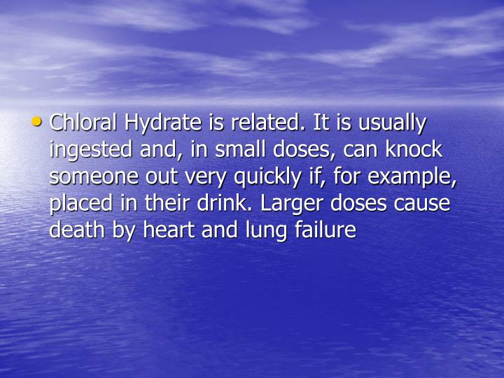 Chloral Hydrate is related. It is usually ingested and, in small doses, can knock someone out very quickly if, for example, placed in their drink. Larger doses cause death by heart and lung failure