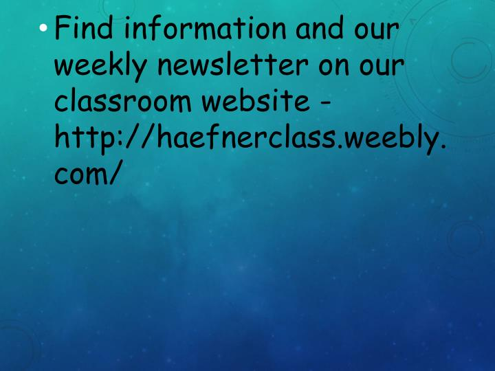 Find information and our weekly newsletter on our classroom website - http://haefnerclass.weebly.com/
