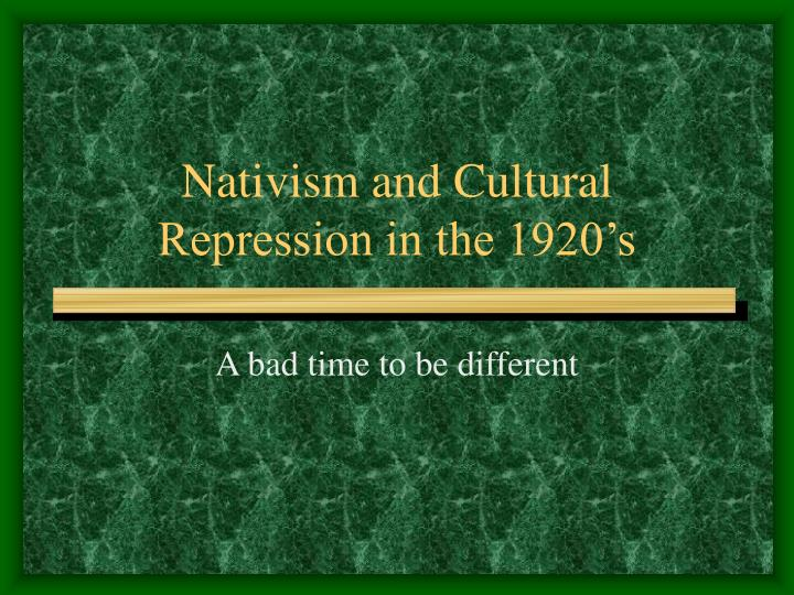 Nativism and cultural repression in the 1920 s