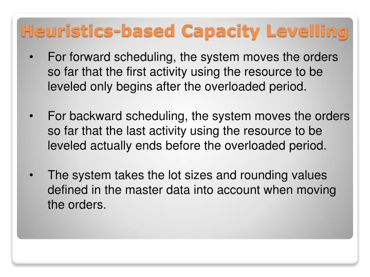 For forward scheduling, the system moves the orders so far that the first activity using the resource to be leveled only begins after the overloaded period.