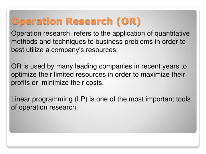 Operation research  refers to the application of quantitative methods and techniques to business problems in order to best utilize a company's resources.