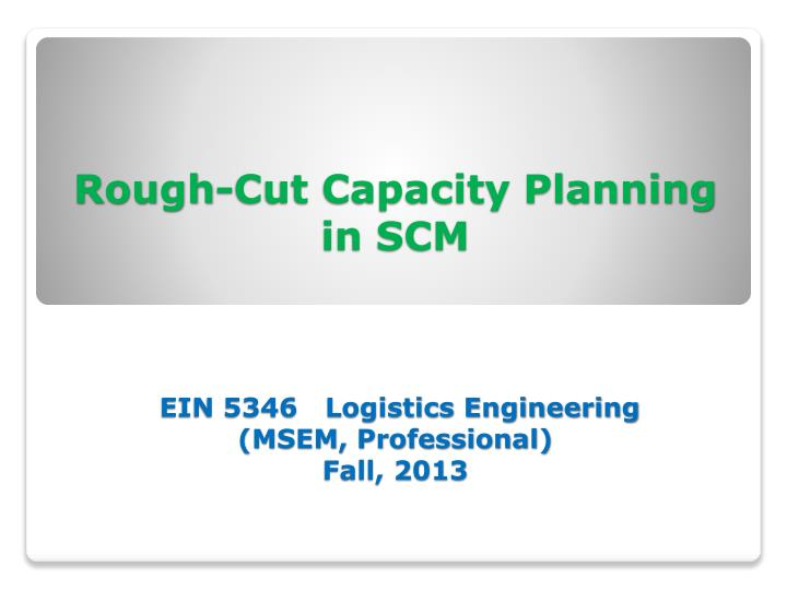 Rough cut capacity planning in scm ein 5346 logistics engineering msem professional fall 2013