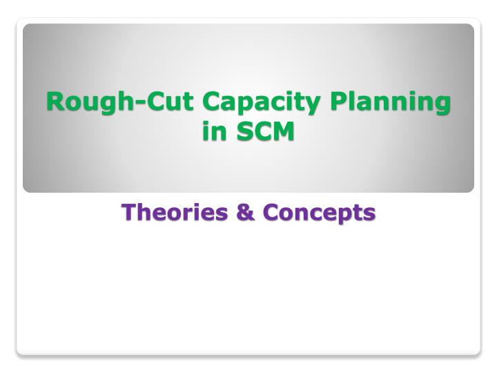 Rough cut capacity planning in scm theories concepts