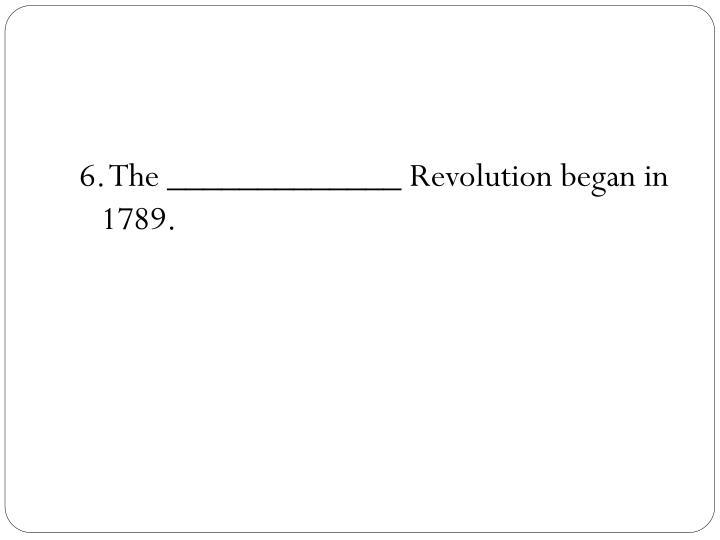 6. The _____________ Revolution began in 1789.