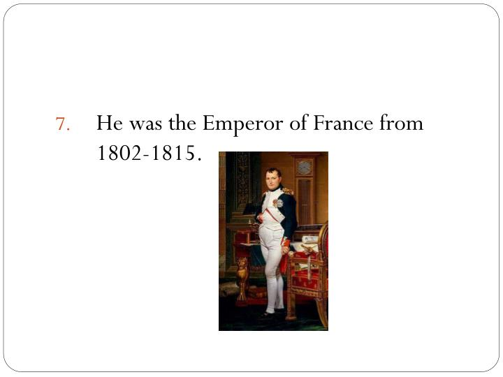 He was the Emperor of France from 1802-1815.