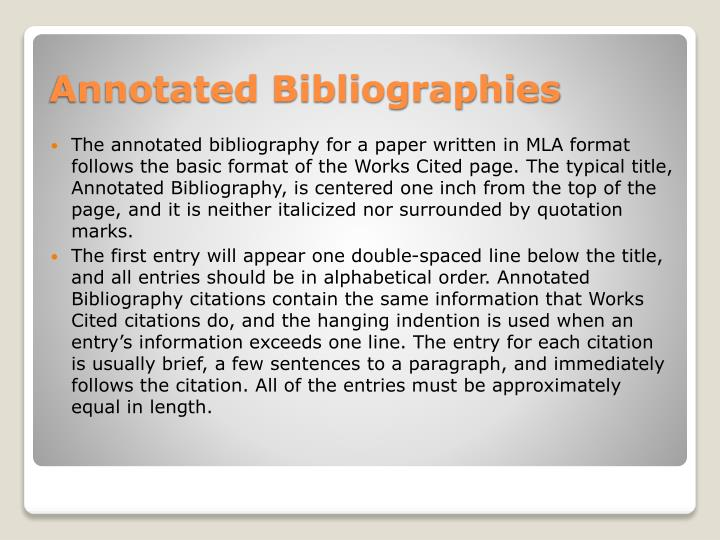 The annotated bibliography for a paper written in MLA format follows the basic format of the Works Cited page. The typical title, Annotated Bibliography, is centered one inch from the top of the page, and it is neither italicized nor surrounded by quotation marks.