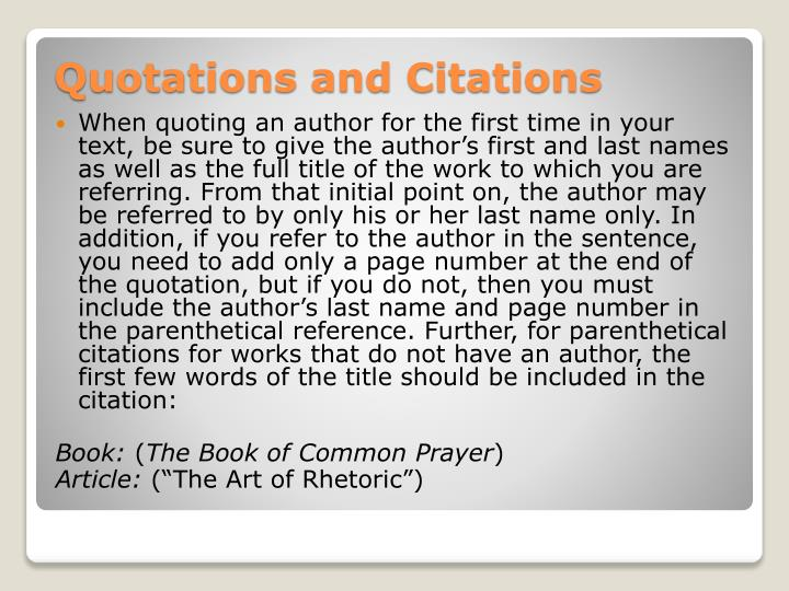 When quoting an author for the first time in your text, be sure to give the author's first and last names as well as the full title of the work to which you are referring. From that initial point on, the author may be referred to by only his or her last name only. In addition, if you refer to the author in the sentence, you need to add only a page number at the end of the quotation, but if you do not, then you must include the author's last name and page number in the parenthetical reference. Further, for parenthetical citations for works that do not have an author, the first few words of the title should be included in the citation: