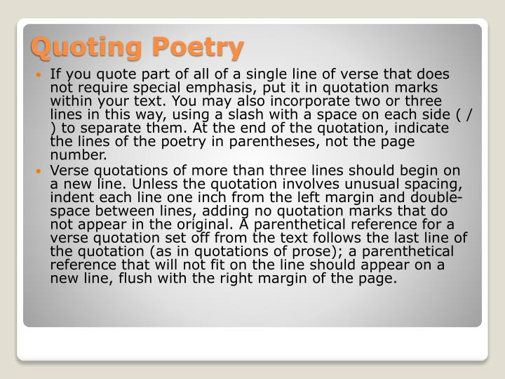 If you quote part of all of a single line of verse that does not require special emphasis, put it in quotation marks within your text. You may also incorporate two or three lines in this way, using a slash with a space on each side ( / ) to separate them. At the end of the quotation, indicate the lines of the poetry in parentheses, not the page number.