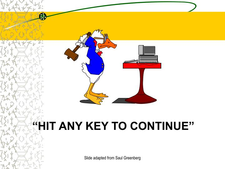 """HIT ANY KEY TO CONTINUE"""