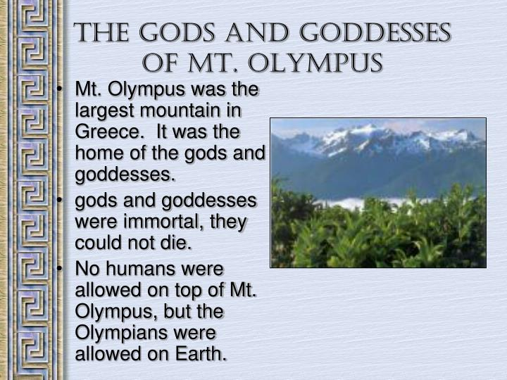 Mt. Olympus was the largest mountain in Greece.  It was the home of the gods and goddesses.
