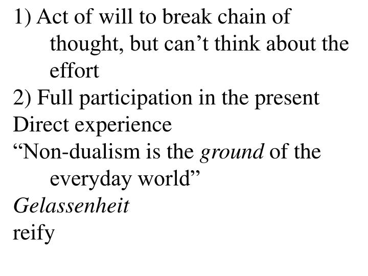 1) Act of will to break chain of 	thought, but can't think about the 	effort