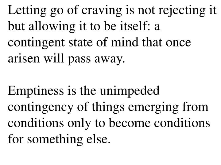 Letting go of craving is not rejecting it but allowing it to be itself: a contingent state of mind that once arisen will pass away.
