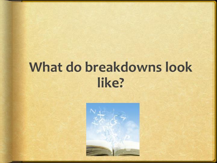 What do breakdowns look like?