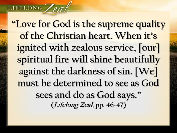 """Love for God is the supreme quality of the Christian heart. When it's ignited with zealous service, [our] spiritual fire will shine beautifully against the darkness of sin. [We] must be determined to see as God sees and do as God says"