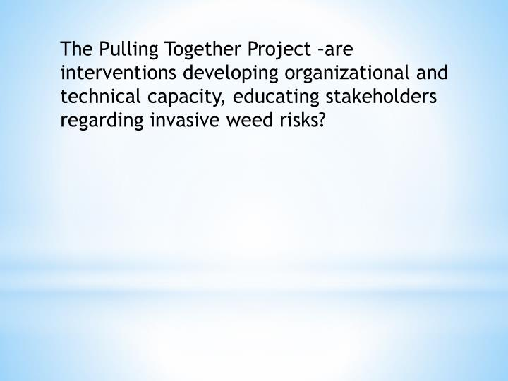 The Pulling Together Project –are interventions developing organizational and technical capacity, educating stakeholders regarding invasive weed risks?