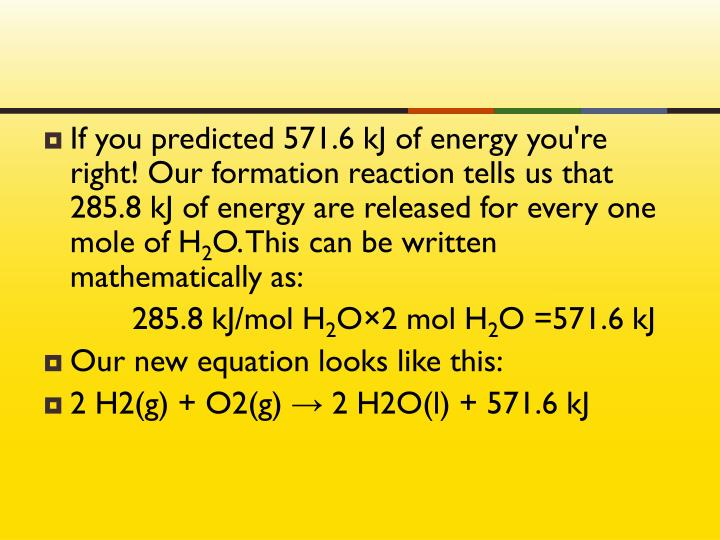 If you predicted 571.6 kJ of energy you're right! Our formation reaction tells us that 285.8 kJ of energy are released for every one mole of H