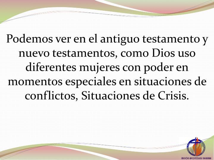 Podemos ver en el antiguo testamento y nuevo testamentos, como Dios uso diferentes mujeres con poder en momentos especiales en situaciones de conflictos, Situaciones de Crisis.