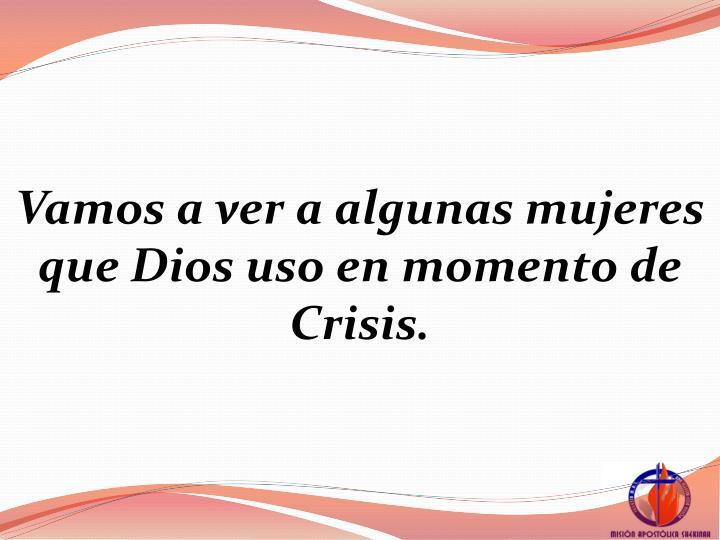 Vamos a ver a algunas mujeres que Dios uso en momento de Crisis.