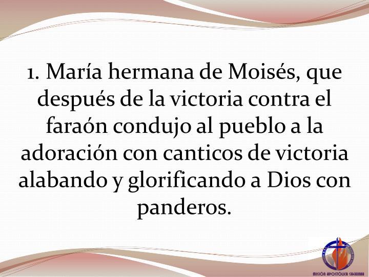 1. Mara hermana de Moiss, que despus de la victoria contra el faran condujo al pueblo a la adoracin con canticos de victoria alabando y glorificando a Dios con panderos.