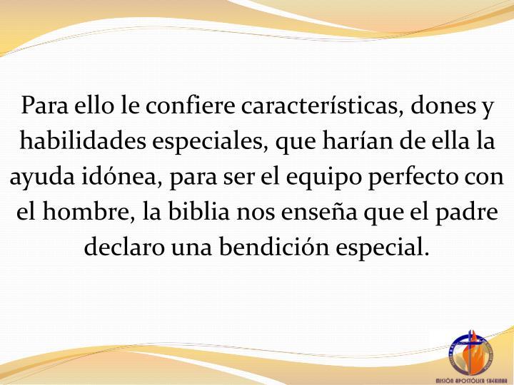Para ello le confiere caractersticas, dones y habilidades especiales, que haran de ella la ayuda idnea, para ser el equipo perfecto con el hombre, la biblia nos ensea que el padre declaro una bendicin especial.