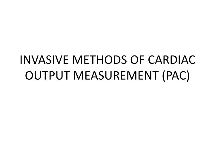 INVASIVE METHODS OF CARDIAC OUTPUT MEASUREMENT (PAC)