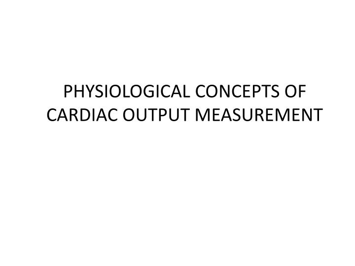 PHYSIOLOGICAL CONCEPTS OF CARDIAC OUTPUT MEASUREMENT